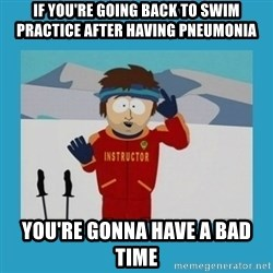you're gonna have a bad time guy - If you're going back to swim practice after having pneumonia you're gonna have a bad time