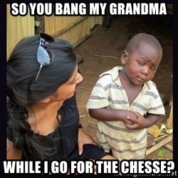 Skeptical third-world kid - SO YOU BANG MY GRANDMA WHILE I GO FOR THE CHESSE?
