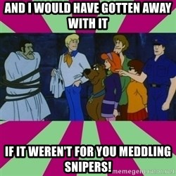 Scooby doo rotten kids! - and I would have gotten away with it If it weren't for you meddling snipers!