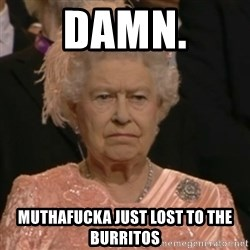 Unhappy Queen - Damn. Muthafucka just lost to the Burritos