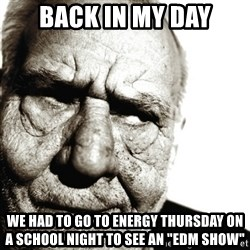 """Back In My Day - BACK IN MY DAY WE HAD TO GO TO ENERGY THURSDAY ON A SCHOOL NIGHT TO SEE AN """"EDM show"""""""