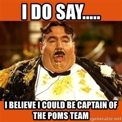Fat Guy - I DO SAY..... I BELIEVE I COULD BE CAPTAIN OF THE POMS TEAM