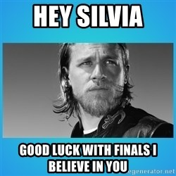 Jax Teller - Hey Silvia  Good luCk with finals I believE in you