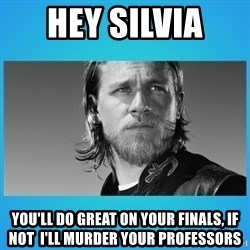 Jax Teller - Hey Silvia  You'll do great on your finals, if not  I'll murder your profEssors