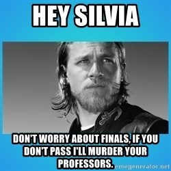 Jax Teller - Hey Silvia  DoN't worry about finals, if you don't pass i'll murder your professors.
