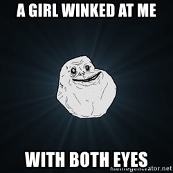 Forever Alone - a girl winked at me with both eyes