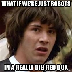 Conspiracy Keanu - what iF we're just robots in a really big red box