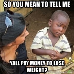 Skeptical 3rd World Kid - so you mean to tell me yall pay money to lose weight?
