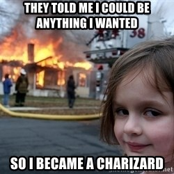 Disaster Girl - they told me i could be anything i wanted so i became a charizard