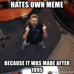 FaggotJosh - hates own meme because it was made after 1995