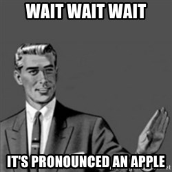 Correction Guy - WAIT WAIT WAIT IT'S PRONOUNCED AN APPLE