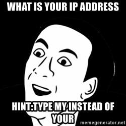 you don't say meme - what is your ip address Hint:type my instead of your