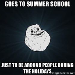 Forever Alone - Goes to summer school just to be around people during the holidays