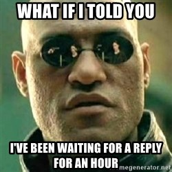what if i told you matri - WHAT IF I TOLD YOU  I'VE BEEN WAITING FOR A REPLY FOR AN HOUR