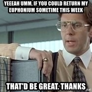 tps report from off - YEeeah umm, If you could return my euphonium sometime this week That'd be great. Thanks