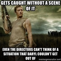 Daryl Dixon - Gets caught without a scene of it Even the directors can't think of a situation that daryl couldn't get out of
