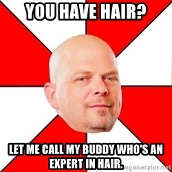 Pawn Stars - you have hair? let me call my buddy who's an expert in hair.