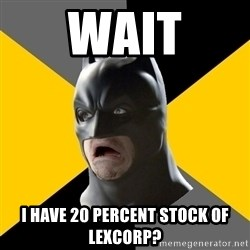 Bad Factman - wait i have 20 percent stock of lexcorp?