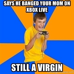 Annoying Gamer Kid - says he banged your mom on xbox live still a virgin