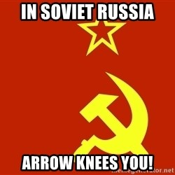 In Soviet Russia - in soviet russia arrow knees you!