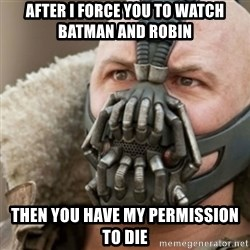 Bane - after i force you to watch batman and robin then you have my permission to die