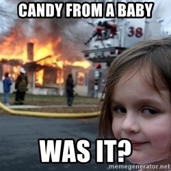 Disaster Girl - Candy from a baby WAS IT?
