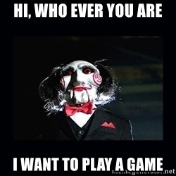 saw jigsaw meme - HI, WHO EVER YOU ARE I WANT TO PLAY A GAME