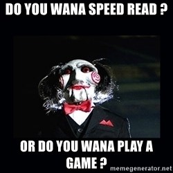 saw jigsaw meme - Do you wana speed read ? or do you wana play a game ?