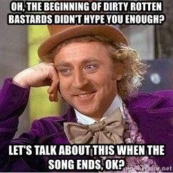 Willy Wonka - Oh, the beginning of dirty rotten bastards didn't hype you enough? let's talk about this when the song ends, ok?