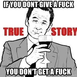 true story - IF YOU DONT GIVE A FUCK You don't get a fuck