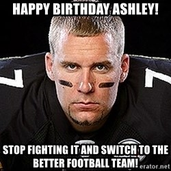 Ben Roethlisberger - Happy birthday ashley! stop fighting it and switch to the better football team!