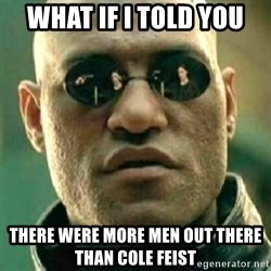 what if i told you matri - What if i told you there were more men out there than cole feist