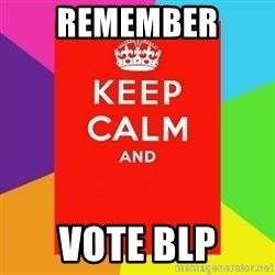 Keep calm and - REMEMBER  VOTE BLP