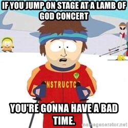 You're gonna have a bad time - If you jump on stage at a lamb of god concert You're gonna have a bad time.