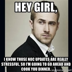 Encouraging Ryan Gosling  - Hey Girl, I know those NOC updates are really stressful, so I'm going to go ahead and cook you dinner.