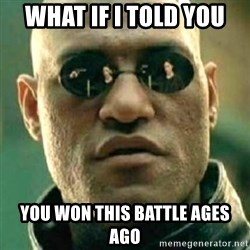 what if i told you matri - what if i told you you won this battle ages ago