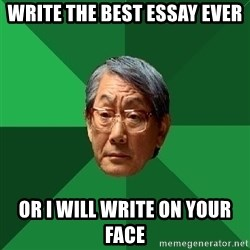 High Expectations Asian Father - Write the best essay ever or i will write on your face