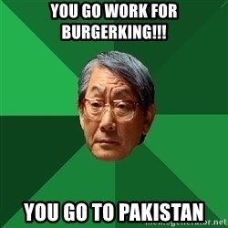 High Expectations Asian Father - you go work for burgerking!!! you go to pakistan