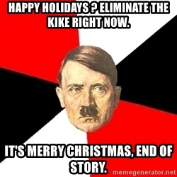 Advice Hitler - happy holidays ? eliminate the kike right now. it's merry christmas, end of story.
