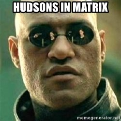what if i told you matri - HUDSONS IN MATRIX