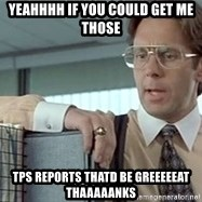 tps report from off - YEAHHHH if you could get me those tps reports thatd be greeeeeat thaaaaanks