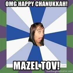 Annoying FB girl - OMG Happy chanukkah! mazel tov!