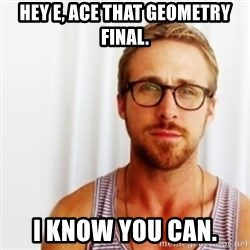 Ryan Gosling Hey  - Hey e, ace that geometry final. i know you can.