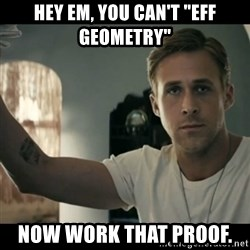 """ryan gosling hey girl - Hey em, you can't """"eff geometry"""" now work that proof."""
