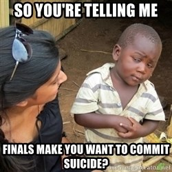 Skeptical 3rd World Kid - So you're telling me Finals make you want to commit suicide?