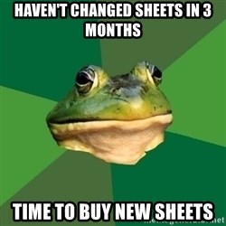 Foul Bachelor Frog - Haven't changed sheets in 3 months Time to buy new sheets