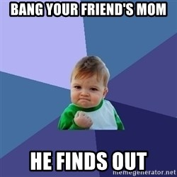 Success Kid - Bang your friend's mom He finds out