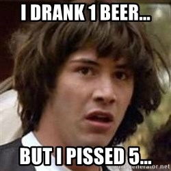 Conspiracy Keanu - I drank 1 beer... but i pissed 5...