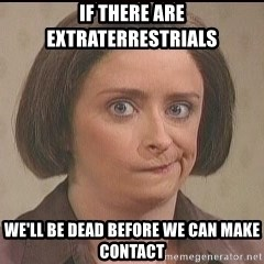 Debbie Downer - If there are eXTRATERRESTRIALS we'll be DEAD BEFORE WE can make contact