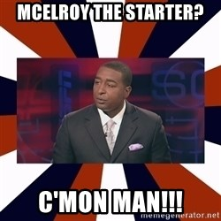 CRIS CARTER'S COME ON MAN!  - McElroy The starter? c'MON MAn!!!